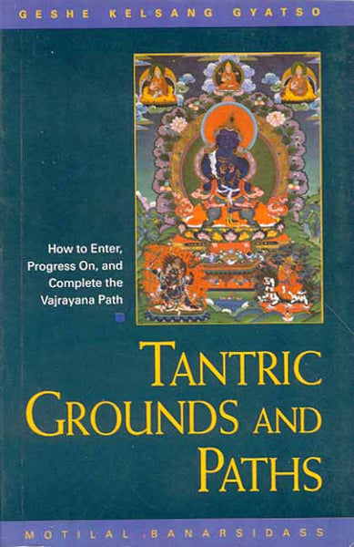 Tantric Grounds and Paths: How to Enter, Progress on, and Complete the Vajrayana Path