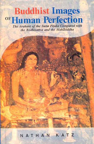 Buddhist Images of Human Perfection: The Arhant of the Sutta Pitaka compard with the Bodhisattva and the Mahasiddha