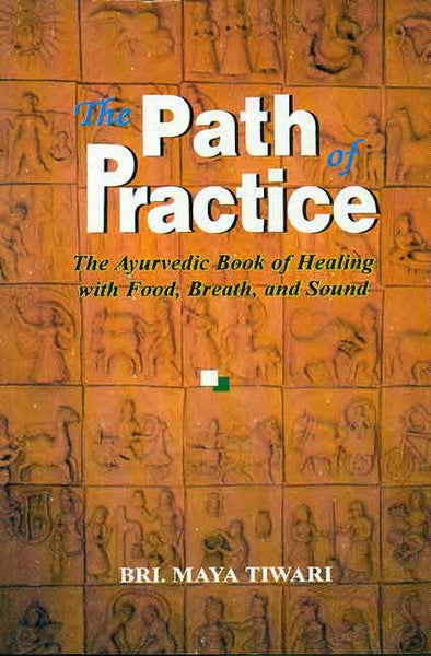 The Path of Practice: The Ayurvedic Book of Healing With Food, Breath and Sound