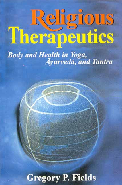 Religious Therapeutics: Body and Health in Yoga, Ayurveda, and Tantra