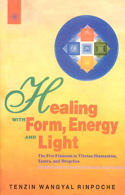 Healing with Form, Energy and Light: The Five Elements in Tibetan Shamanism, Tantra and Dzogchen
