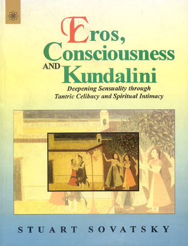 Eros, Consciousness and Kundalini: Deepening Sensuality Through Tantric Celibacy and Spiritual Intimacy