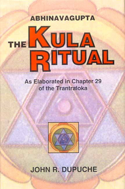 The Kula Ritual by Abhinavagupta: As Elaborated in Chapter 29 of the Tantraloka