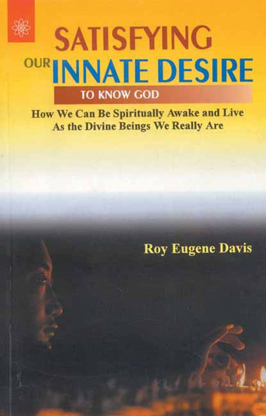 Satisfying Our Innate Desire To Know God: How We Can Be Spiritually Awake and Live As the Divine Beings We Really Are