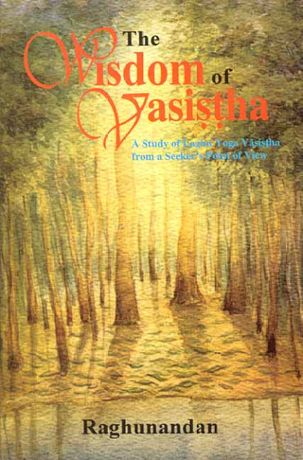 The Wisdom of Vasistha: A Study on Laghu Yoga Vasistha from a Seeker's point of view