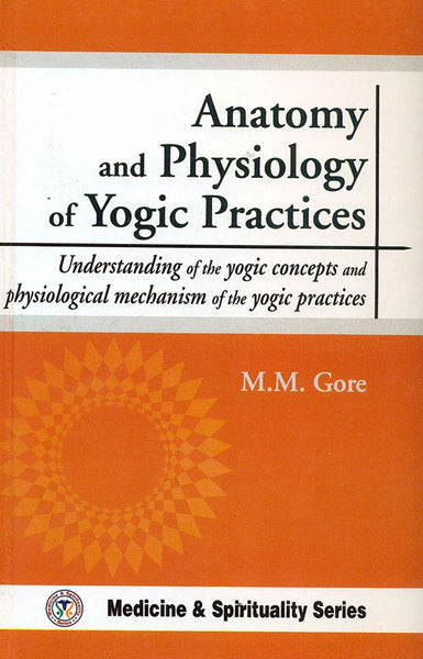 Anatomy and Physiology of Yogic Practices: Understanding of the Yogic concepts and physiological mechanism of the yogic practices