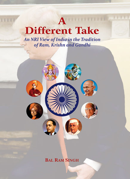 A Different Take: An NRI View of India in the Tradition of Ram, Krishn and Gandhi