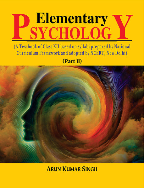 Elementary Psychology (Part II): A Textbook of Class XII Based on Syllabi Prepared by National Curriculum Framework and Adopted by NCERT, New Delhi