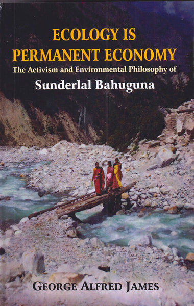 Ecology is Permanent Economy: The Activism and Environmental Philosophy of Sunderlal Bahuguna