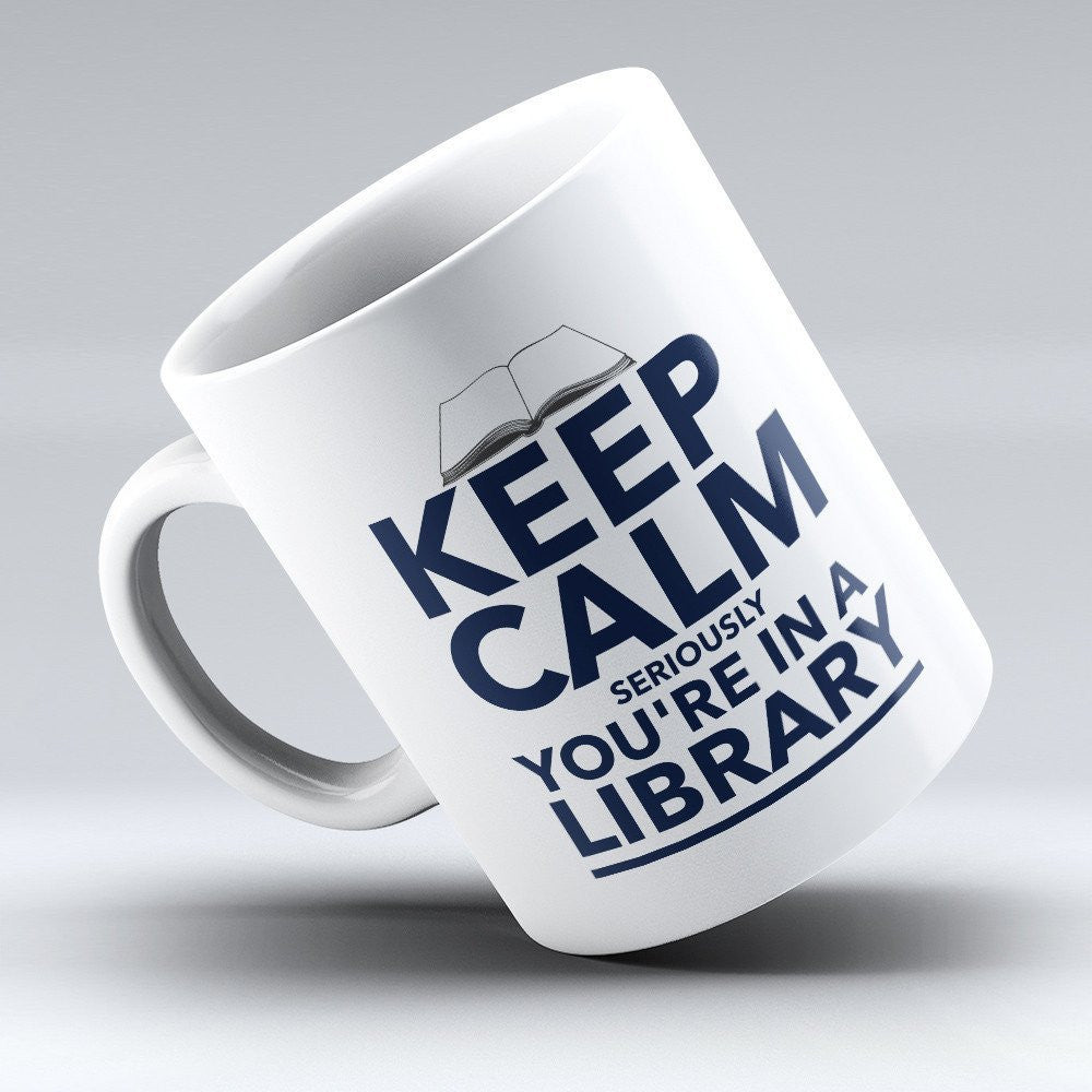 "Limited Edition - ""Keep Calm, Seriously You're in a Library"" 11oz Mug - Librarian & Book Lover Mugs - Mugdom Coffee Mugs"