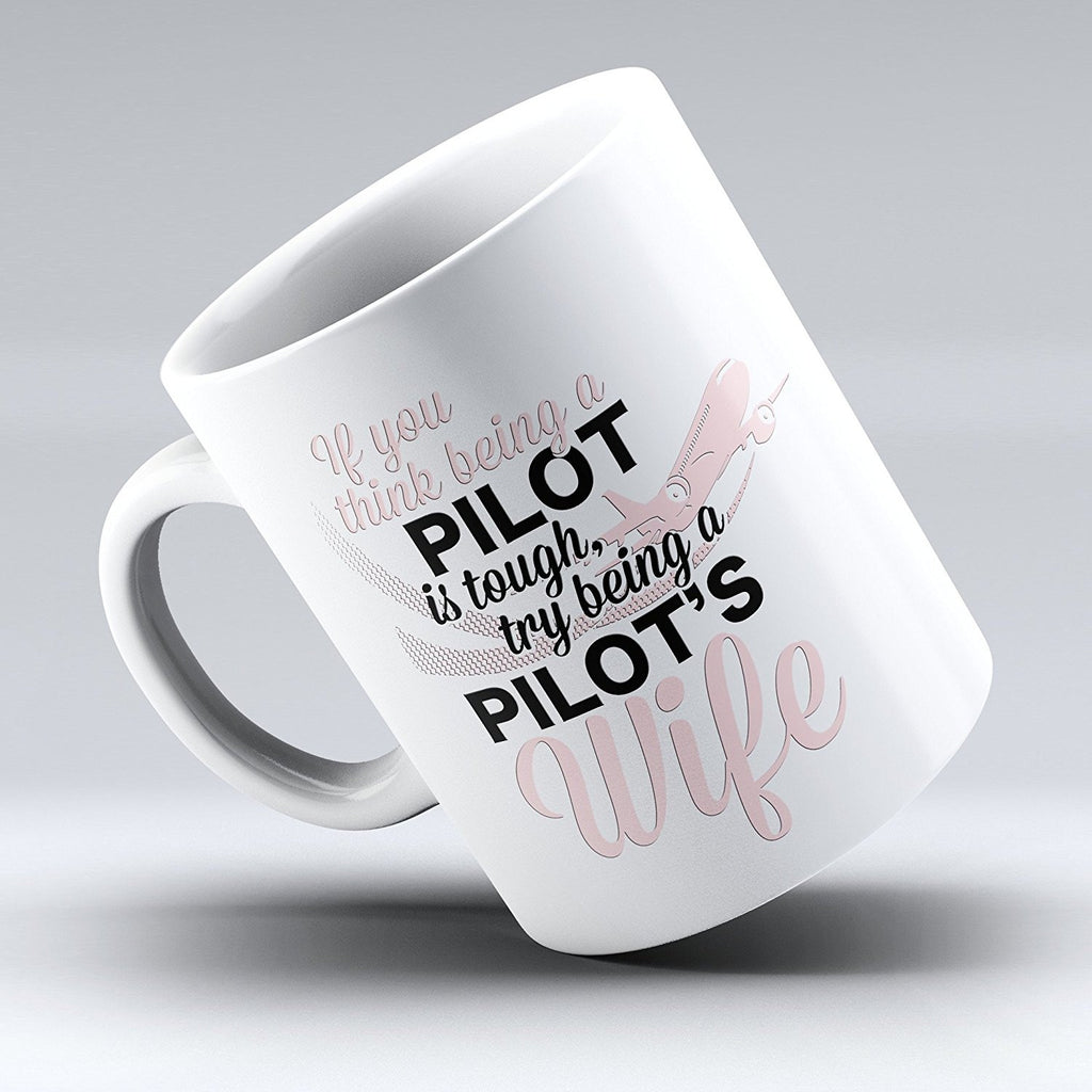 "Limited Edition - ""If you think being a Pilot is tough, try being a Pilot's Wife"" 11oz Mug - Pilot Mugs - Mugdom Coffee Mugs"