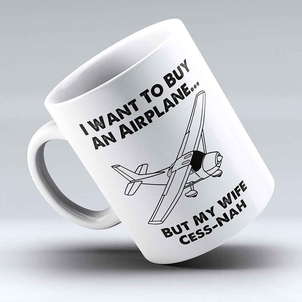 "Limited Edition - ""I Want to Buy an Airplane...But My Wife Cess-Nah"" 11oz Mug - Pilot Mugs - Mugdom Coffee Mugs"