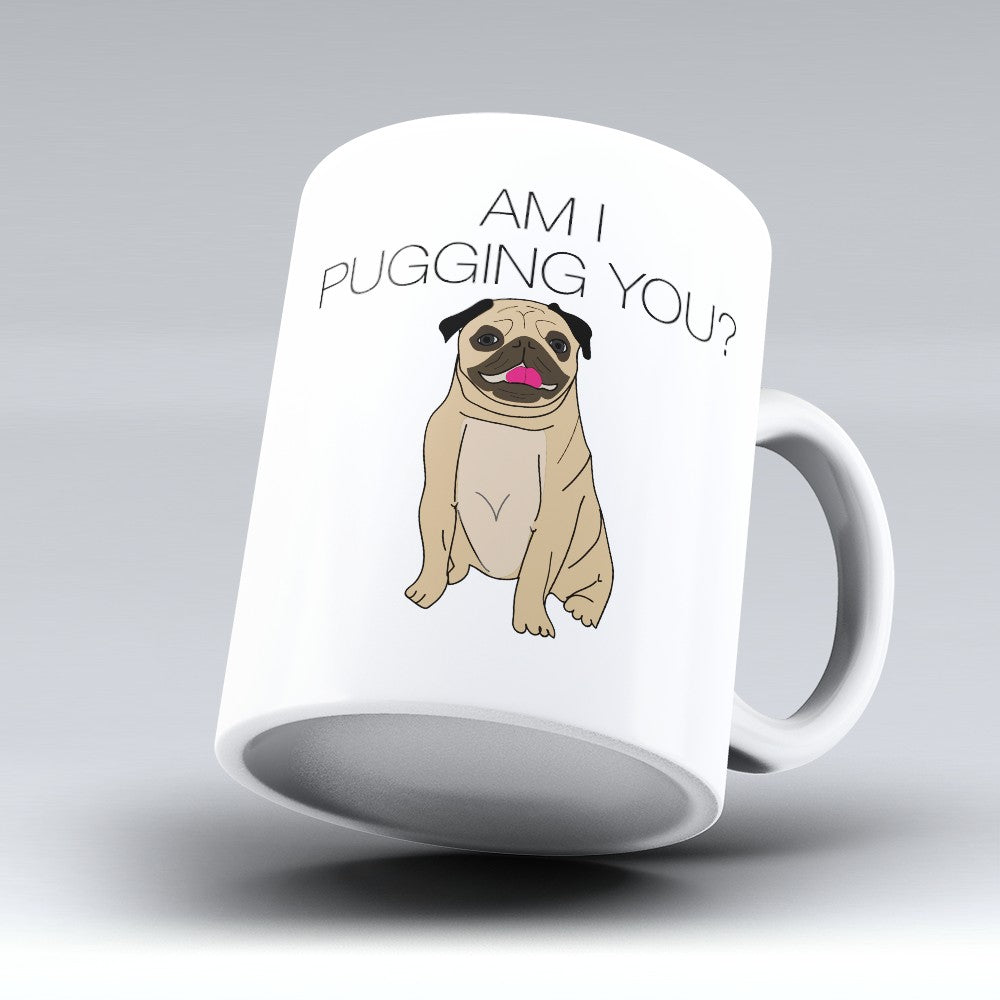 "Limited Edition - ""Am I Pugging You"" 11oz Mug"