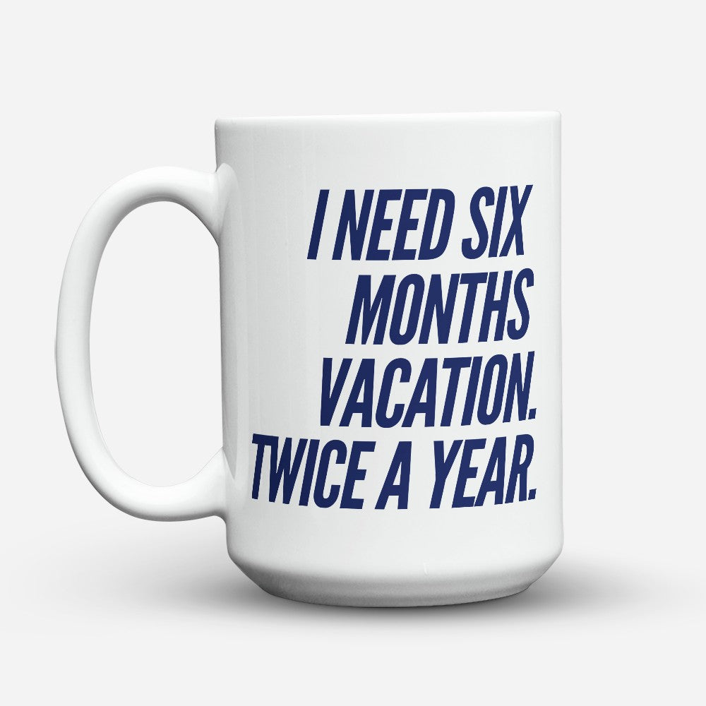 "Limited Edition - ""I Need Six Months Vacation"" 15oz Mug"