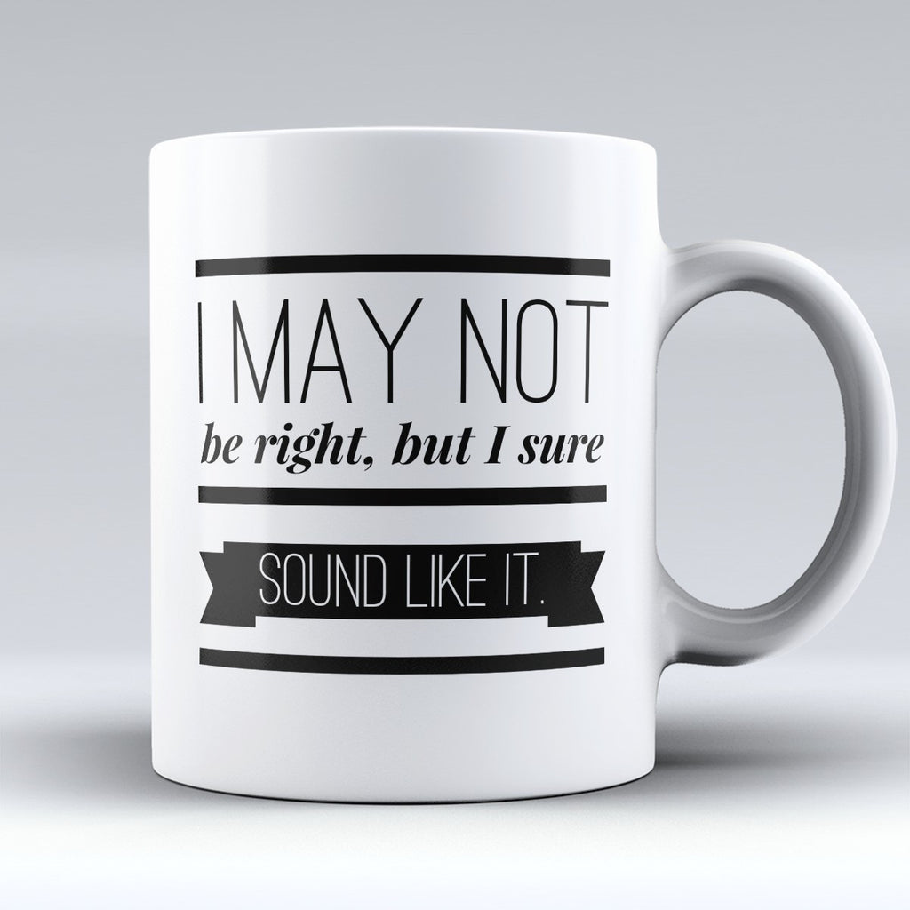 "Limited Edition - ""I May Not Be Right"" 11oz Mug - Lawyer Mugs - Mugdom Coffee Mugs"