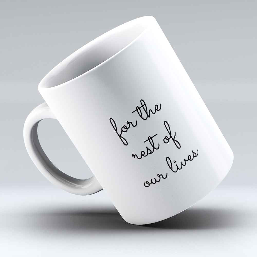 "Limited Edition - ""For The Rest Of Our Lives"" 11oz Mug - Valentines Mugs - Mugdom Coffee Mugs"
