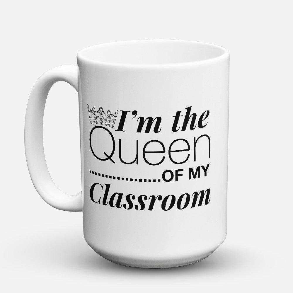 "Limited Edition - ""Queen Of My Classroom"" 15oz Mug"