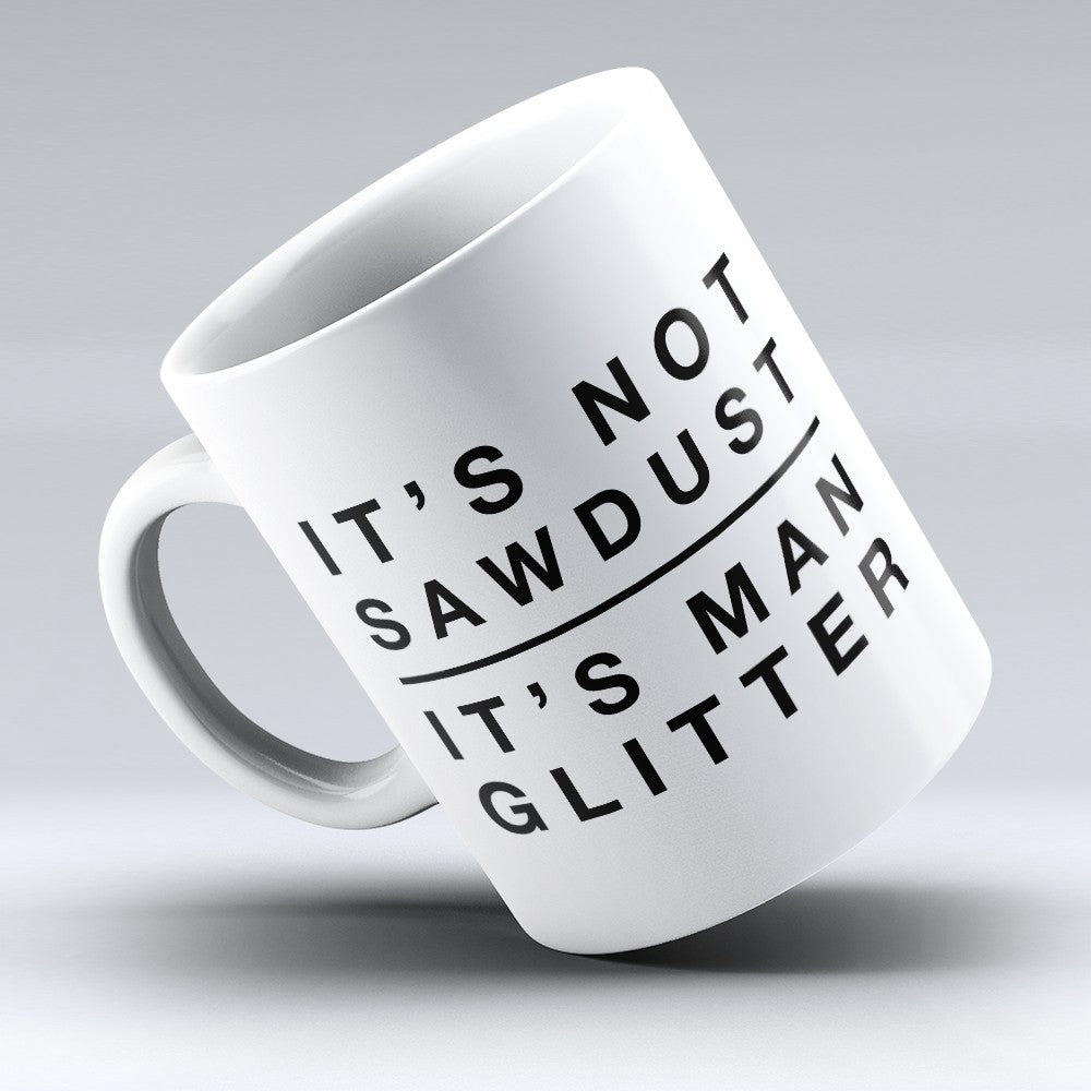 "Limited Edition - ""Sawdust Is Man Glitter"" 11oz Mug"