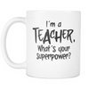 "Limited Edition - ""I'm A Teacher, What's Your Super Power?"" 11 oz Mug - Funny Mugs - Mugdom Coffee Mugs"