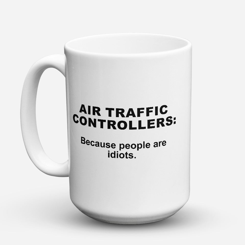 "Limited Edition - ""Because People Are Idiots - Air - Traffic - Controllers"" 15oz Mug"