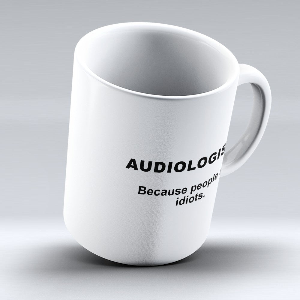 "Limited Edition - ""Because People Are Idiots - Audiologists"" 11oz Mug"