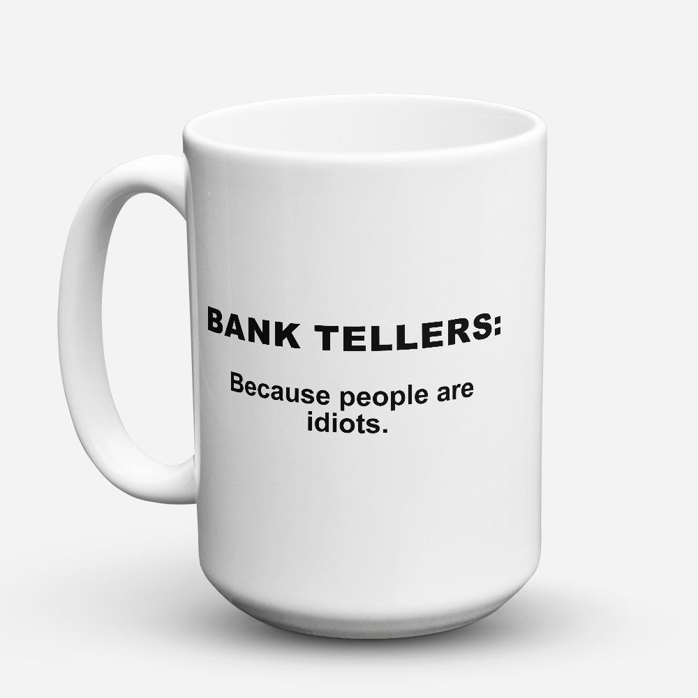 "Limited Edition - ""Because People Are Idiots - Bank - Tellers"" 15oz Mug"