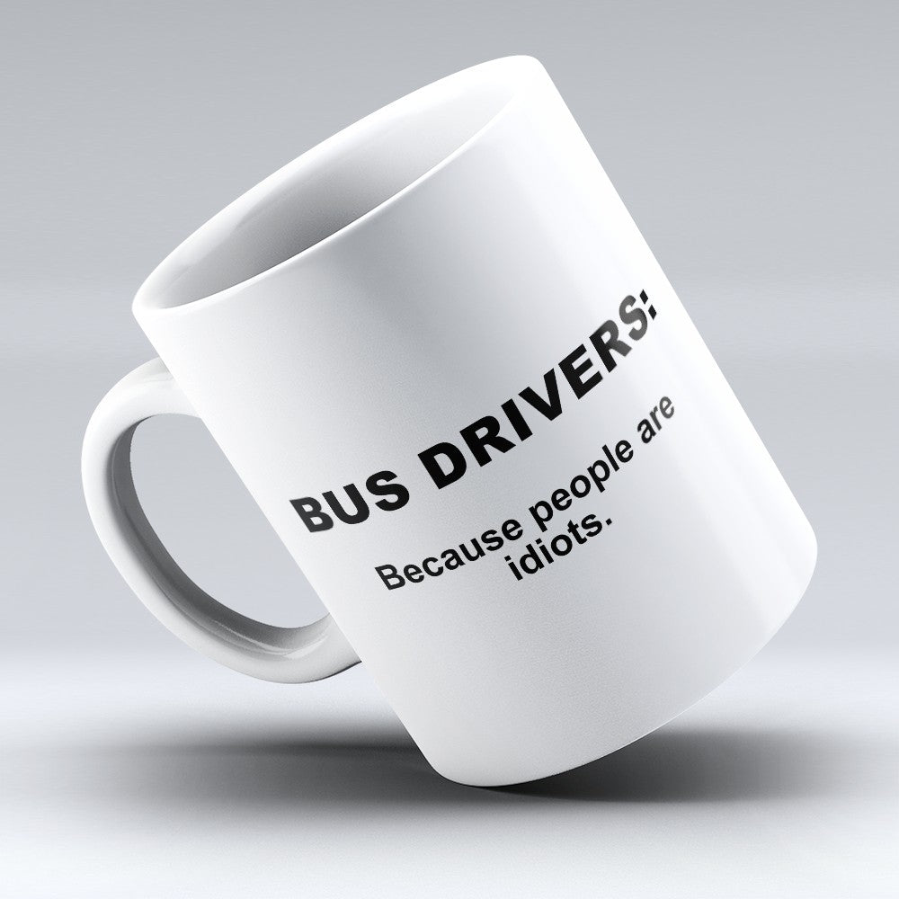 "Limited Edition - ""Because People Are Idiots - Bus - Drivers"" 11oz Mug"