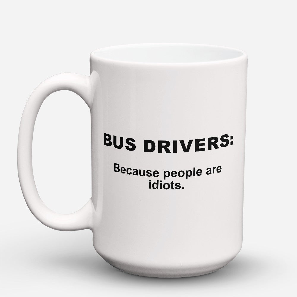 "Limited Edition - ""Because People Are Idiots - Bus - Drivers"" 15oz Mug"
