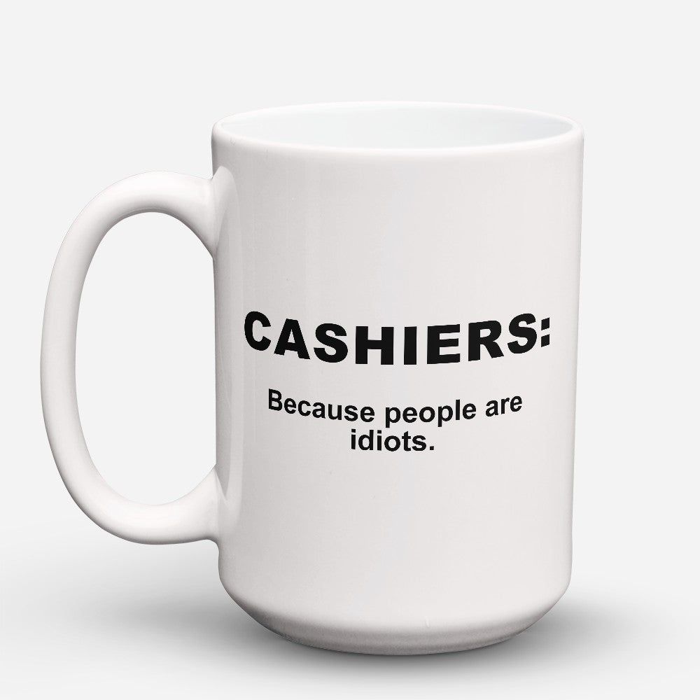 "Limited Edition - ""Because People Are Idiots - Cashiers"" 15oz Mug"