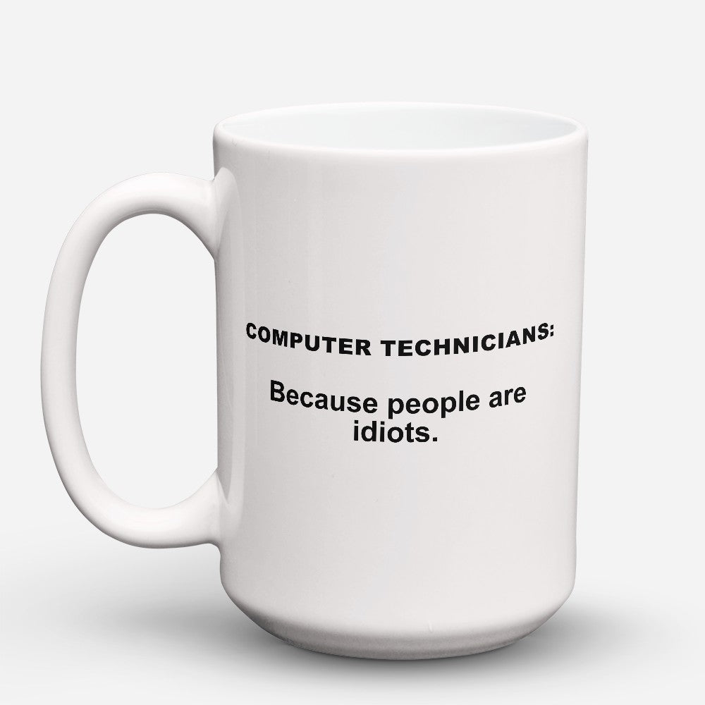 "Limited Edition - ""Because People Are Idiots - Computer - Technicians"" 15oz Mug"