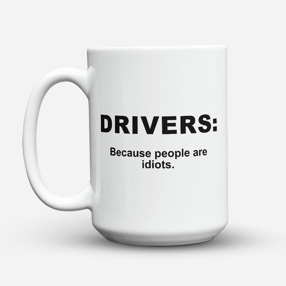 "Limited Edition - ""Because People Are Idiots - Drivers"" 15oz Mug"