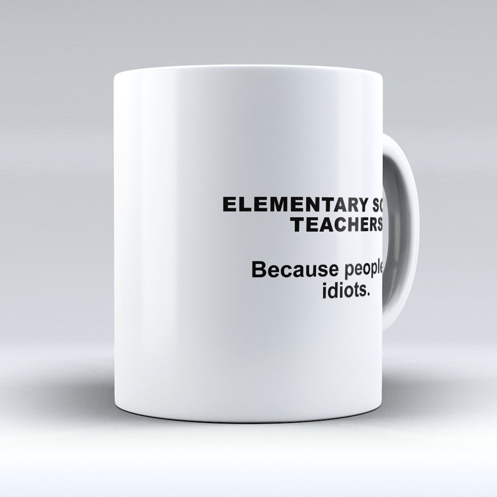 "Limited Edition - ""Because People Are Idiots - Elementary - School - Teachers"" 11oz Mug"