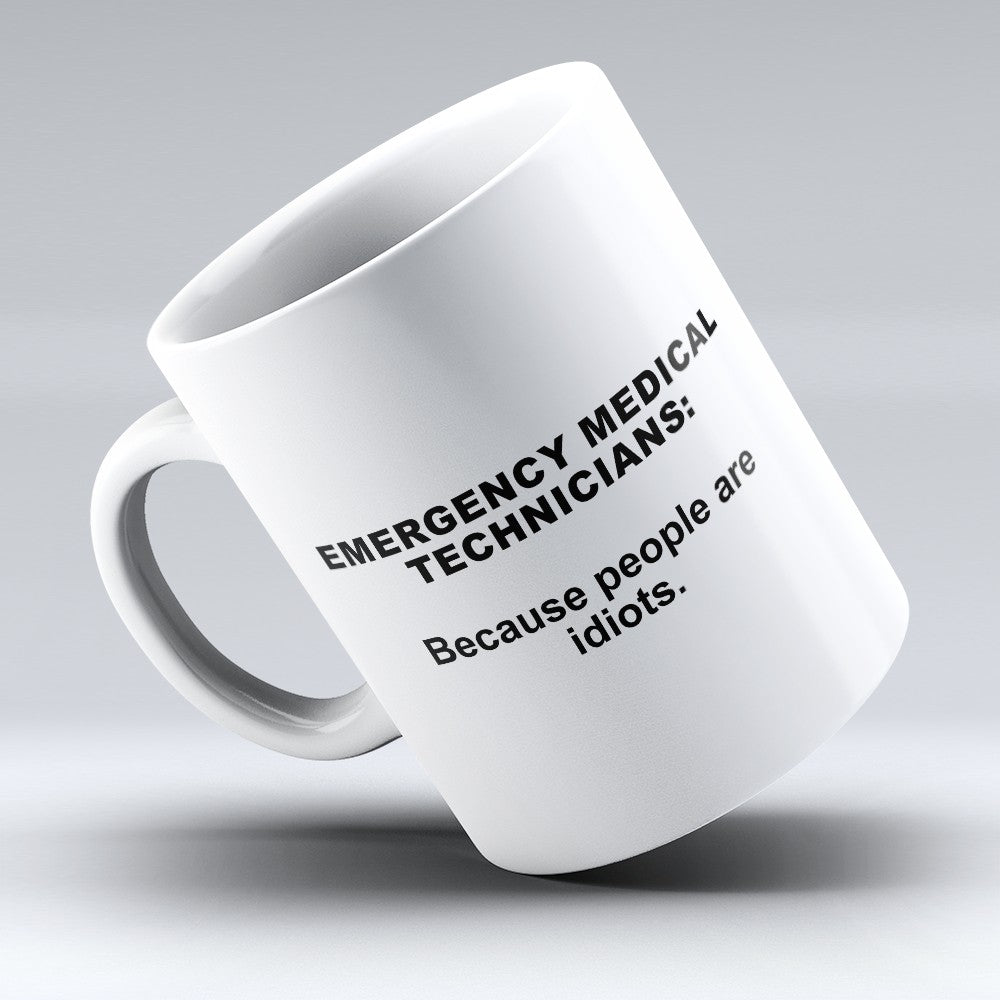 "Limited Edition - ""Because People Are Idiots - Emergency - Medical - Technicians"" 11oz Mug"