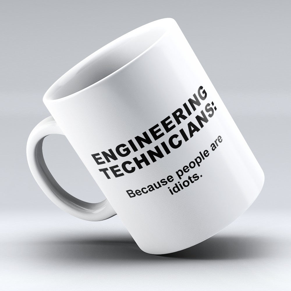 "Limited Edition - ""Because People Are Idiots - Engineering - Technicians"" 11oz Mug"