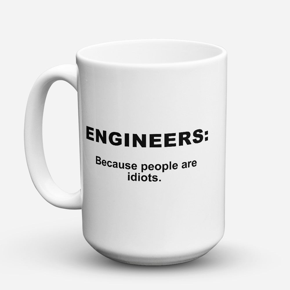 "Limited Edition - ""Because People Are Idiots - Engineers"" 15oz Mug"