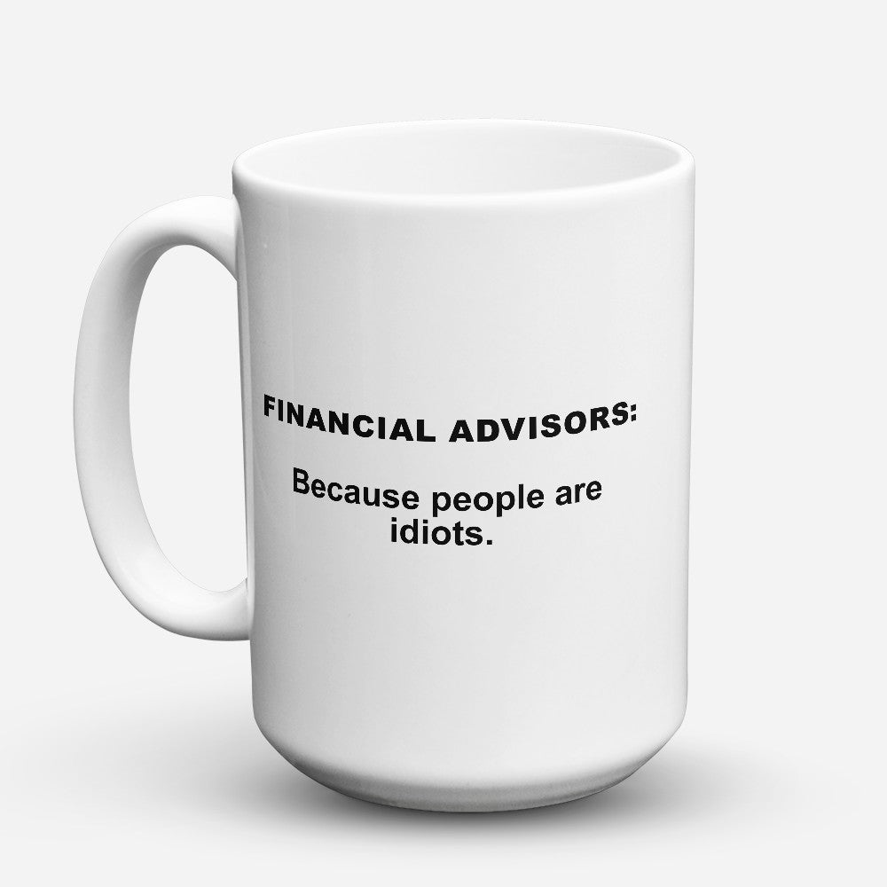 "Limited Edition - ""Because People Are Idiots - Financial - Advisors"" 15oz Mug"
