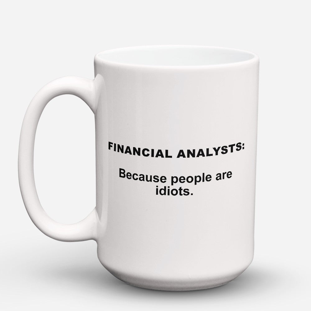 "Limited Edition - ""Because People Are Idiots - Financial - Analysts"" 15oz Mug"