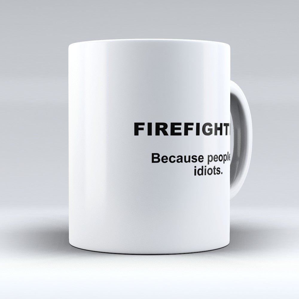 "Limited Edition - ""Because People Are Idiots - Firefighters"" 11oz Mug"