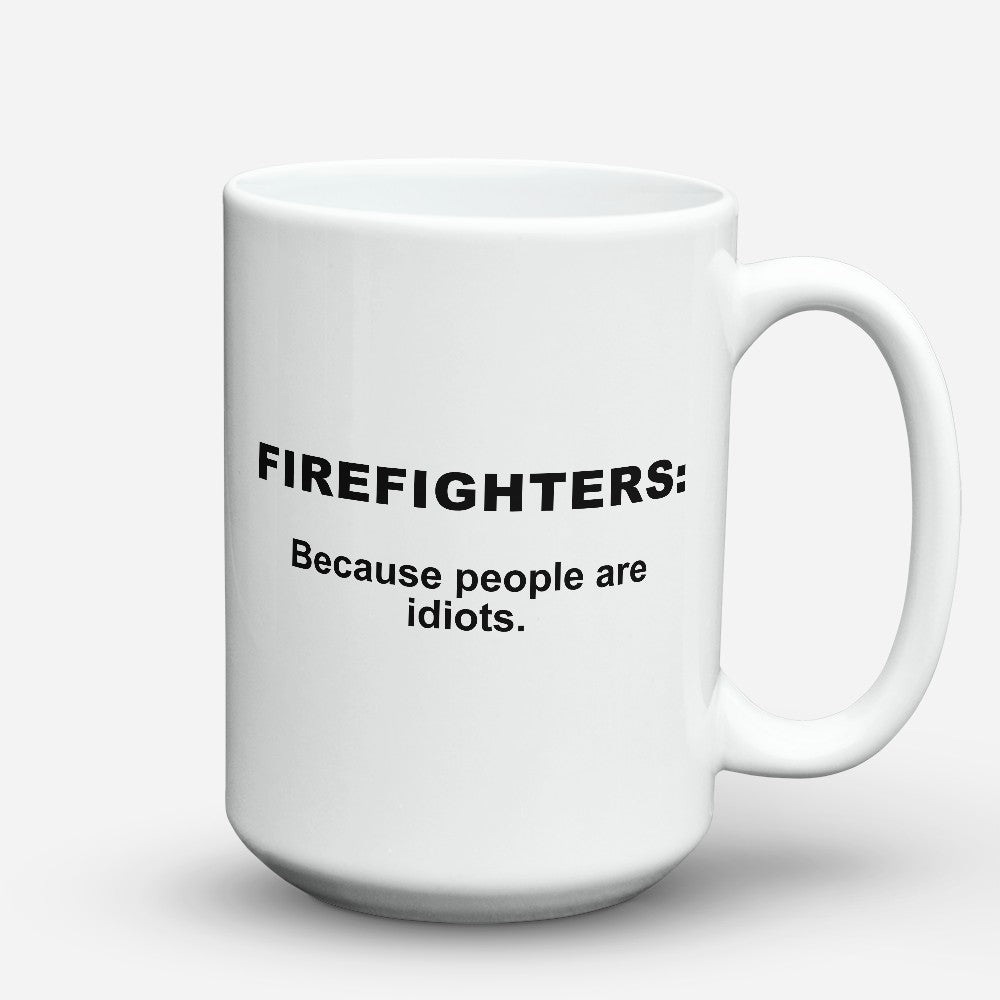 "Limited Edition - ""Because People Are Idiots - Firefighters"" 15oz Mug"