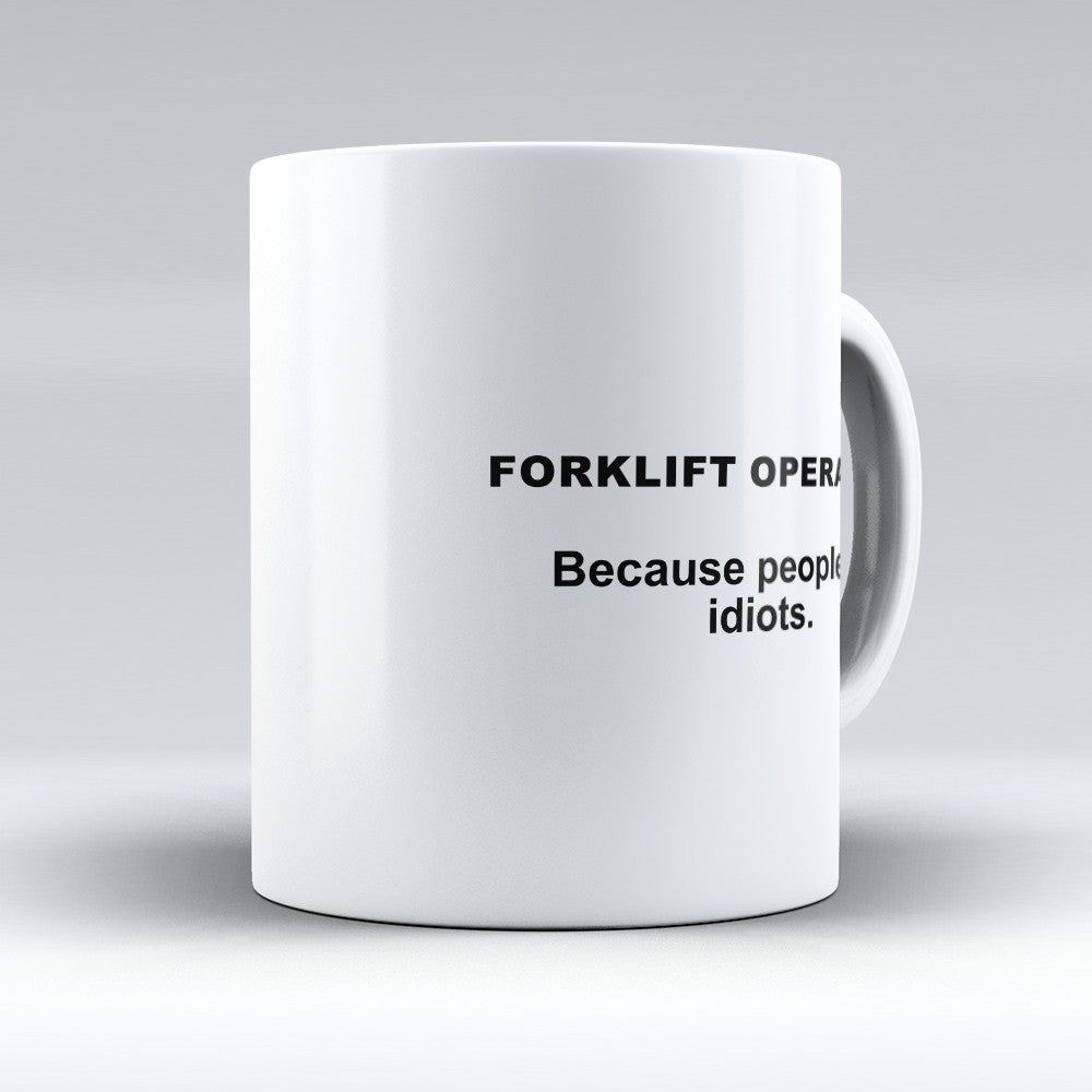 "Limited Edition - ""Because People Are Idiots - Forklift - Operators"" 11oz Mug"