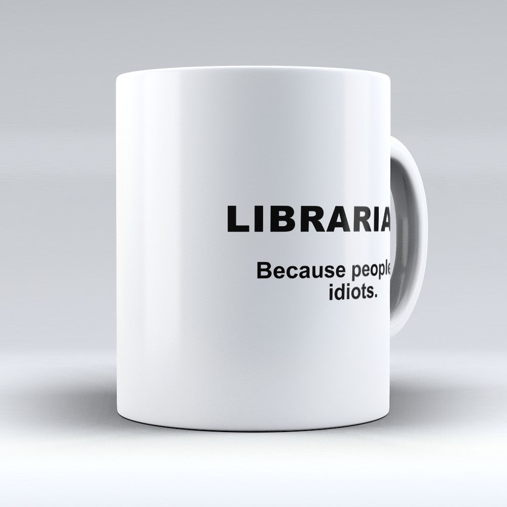 "Limited Edition - ""Because People Are Idiots - Librarians"" 11oz Mug"