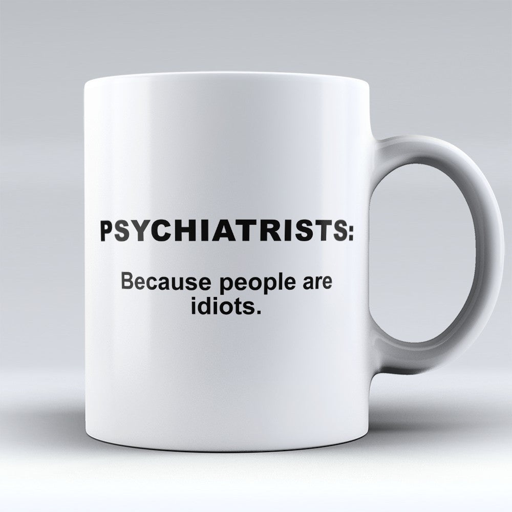 "Limited Edition - ""Psychiatrists: Because People are Idiots"" 11oz Mug - Psychiatrist Mugs - Mugdom Coffee Mugs"
