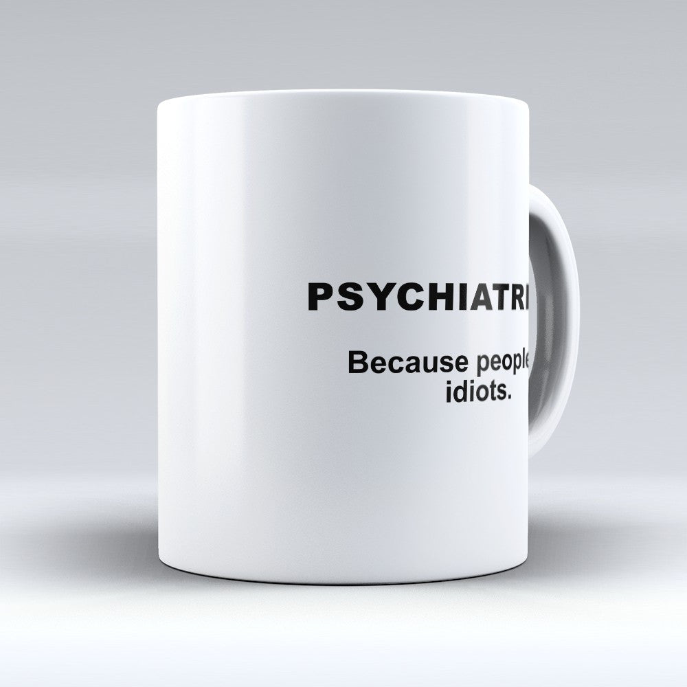 "Limited Edition - ""Psychiatrists: Because People are Idiots"" 11oz Mug"