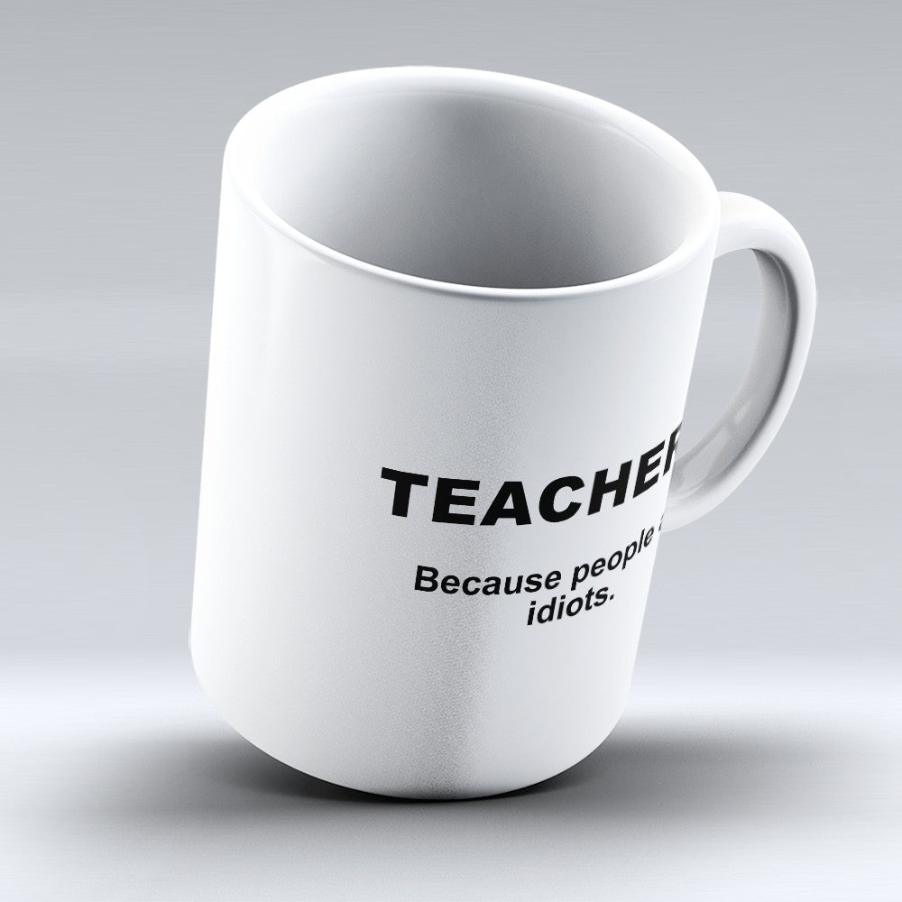 "Limited Edition - ""Because People Are Idiots - Teachers"" 11oz Mug"