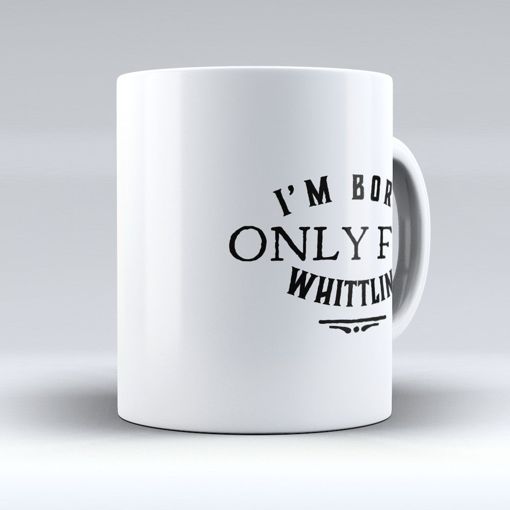 "Limited Edition - ""Born Only For Whittling"" 11oz Mug"