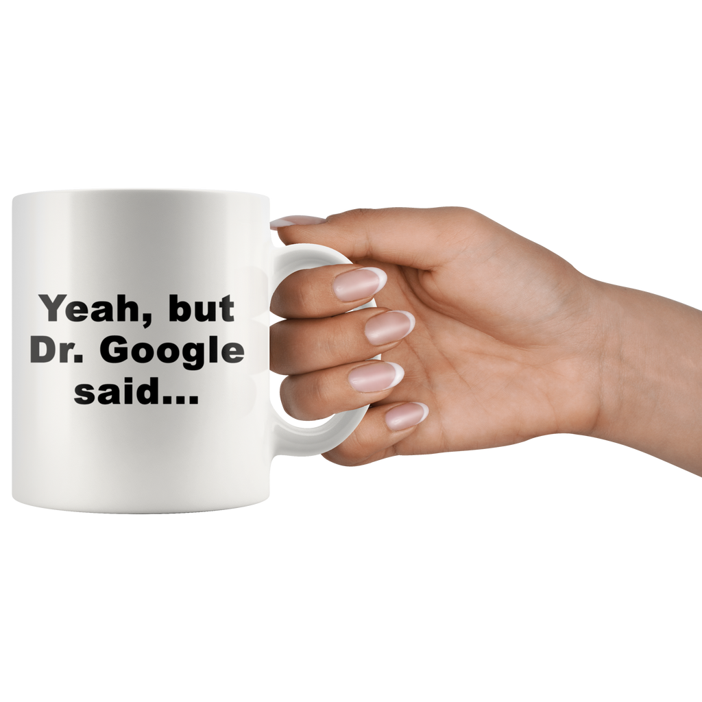 "Limited Edition - ""Dr. Google Said"" 11oz Mug"