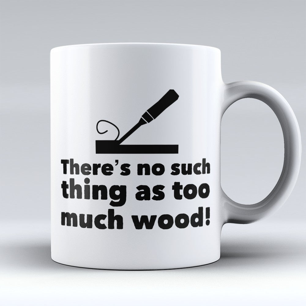 "Limited Edition - ""No Such Thing As Too Much Wood"" 11oz Mug"