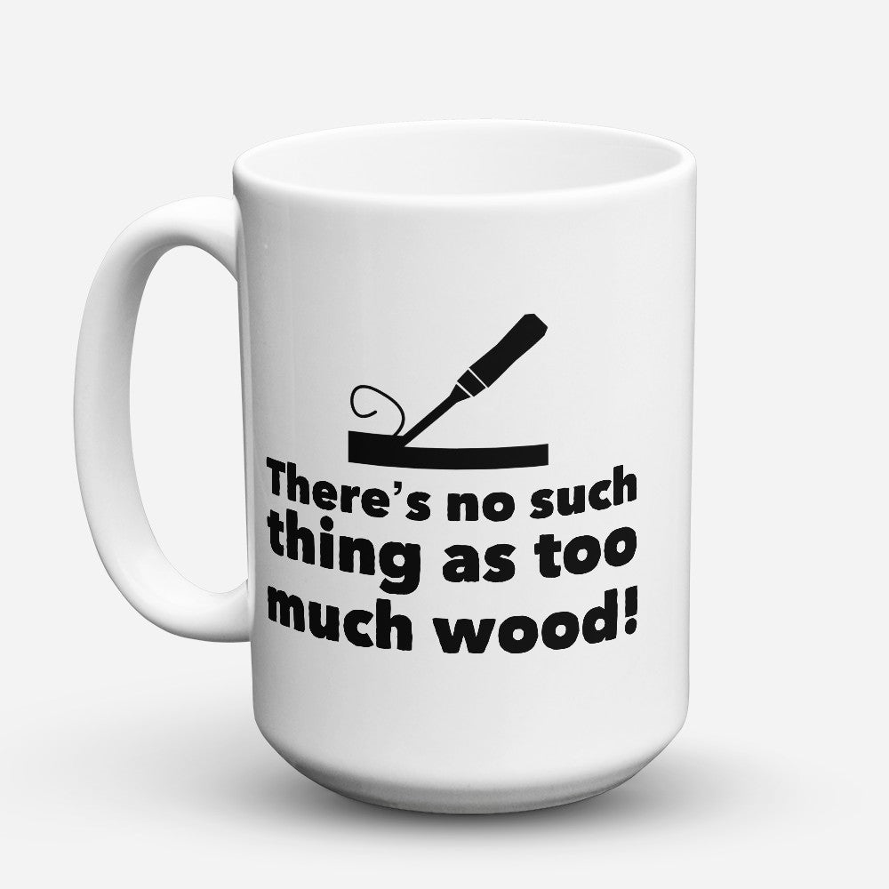 "Limited Edition - ""No Such Thing As Too Much Wood"" 15oz Mug"