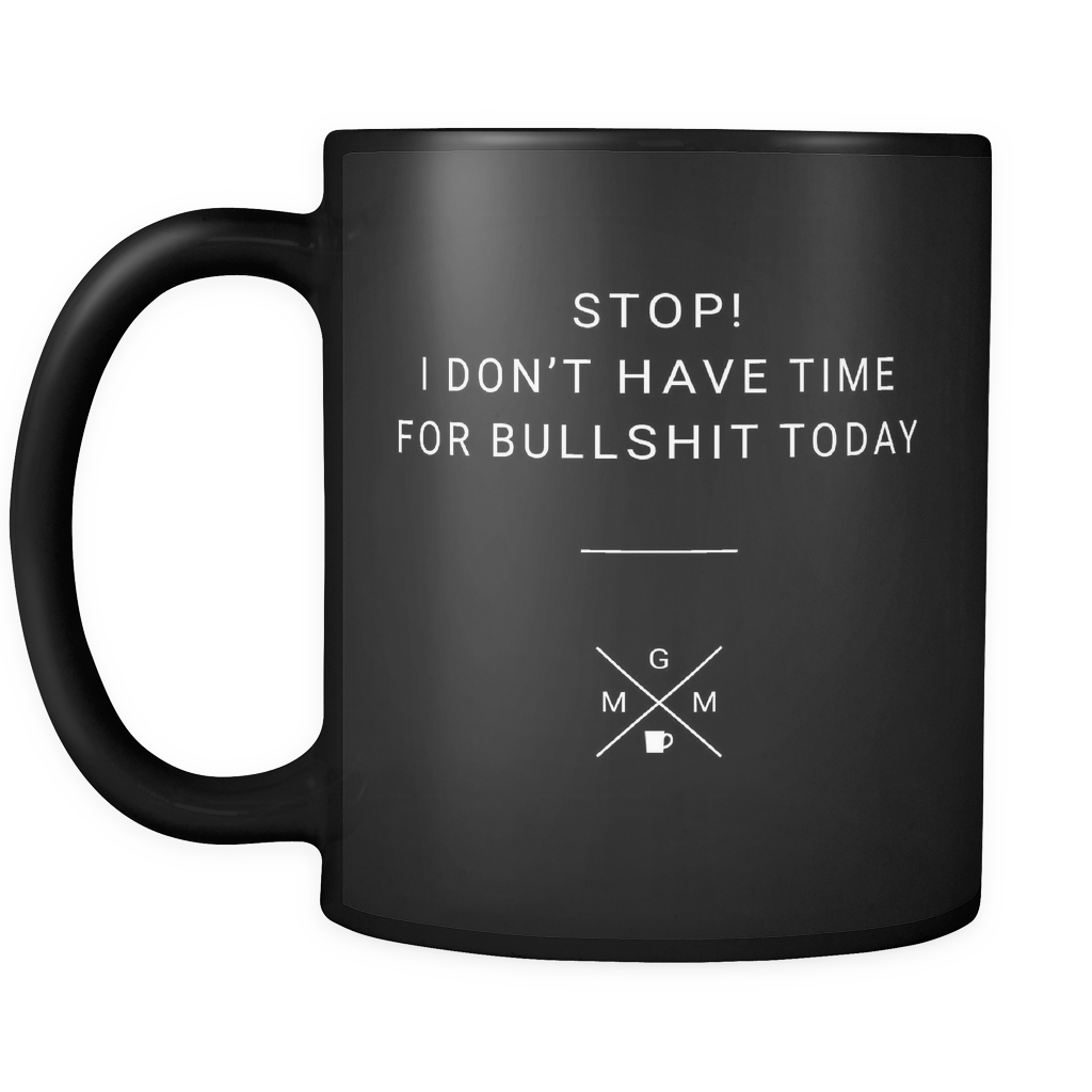 "Limited Edition - ""Stop! I Don't Have Time for Bullshit Today"" - 11oz Mug - Funny Mugs - Mugdom Coffee Mugs"