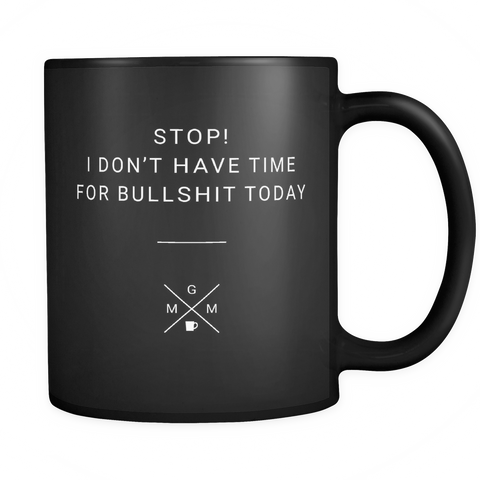 "Limited Edition - ""Stop! I Don't Have Time for Bullshit Today"" - 11oz Mug - Mugdom Coffee Mugs"